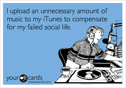 I upload an unnecessary amount of music to my iTunes to compensate for my failed social life.