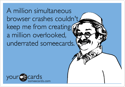A million simultaneous browser crashes couldn't keep me from creatinga million overlooked,underrated someecards.