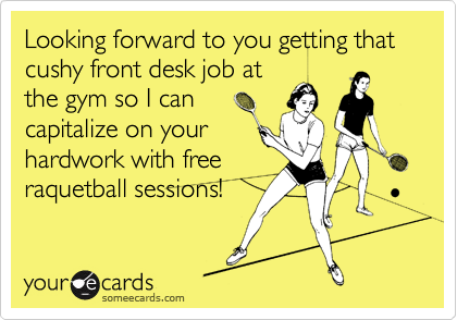 Looking forward to you getting that cushy front desk job atthe gym so I cancapitalize on yourhardwork with freeraquetball sessions!