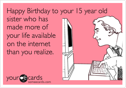 Happy Birthday to your 15 year old sister who hasmade more ofyour life availableon the internetthan you realize.