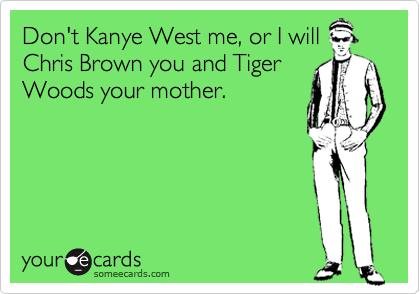 Don't Kanye West me, or I will Chris Brown you and Tiger Woods your mother.