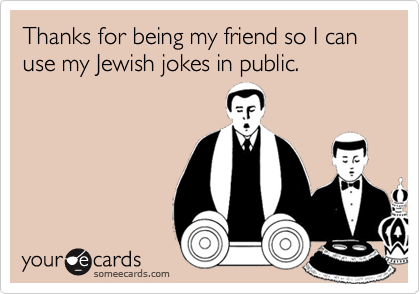 Thanks for being my friend so I can use my Jewish jokes in public.