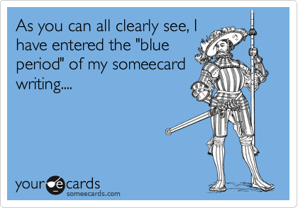 """As you can all clearly see, Ihave entered the """"blueperiod"""" of my someecardwriting...."""