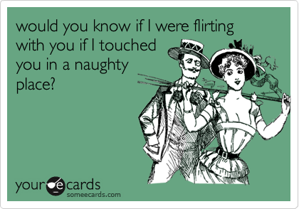 would you know if I were flirting with you if I touchedyou in a naughtyplace?
