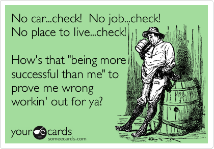"""No car...check!  No job...check! No place to live...check!  How's that """"being more successful than me"""" to prove me wrong  workin' out for ya?"""