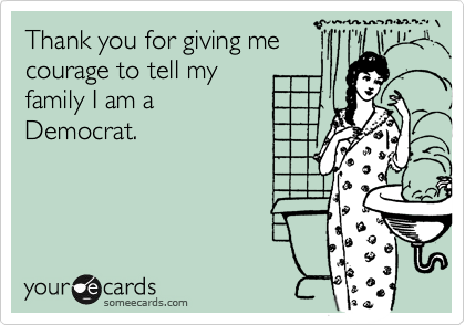 Thank you for giving me  courage to tell my  family I am a  Democrat.