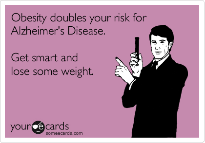 Obesity doubles your risk forAlzheimer's Disease.Get smart andlose some weight.
