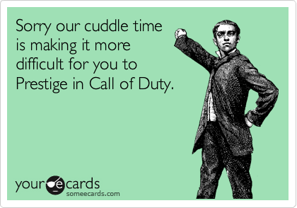 Sorry our cuddle time is making it more difficult for you to Prestige in Call of Duty.