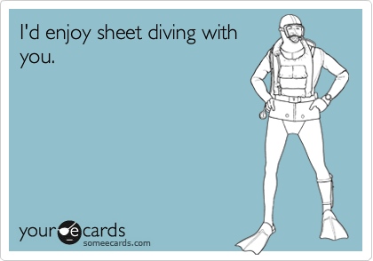 I'd enjoy sheet diving with you.