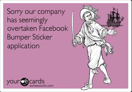 Sorry our companyhas seeminglyovertaken FacebookBumper Stickerapplication