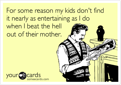 For some reason my kids don't find it nearly as entertaining as I do when I beat the hellout of their mother.