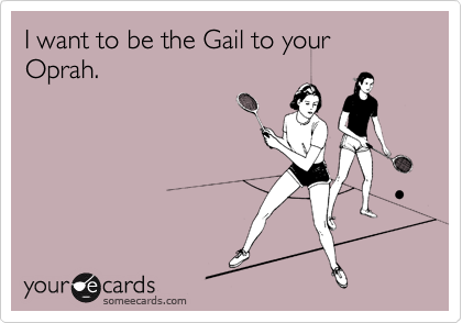 I want to be the Gail to your Oprah.