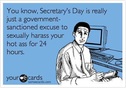 You know, Secretary's Day is really just a government- sanctioned excuse to sexually harass your hot ass for 24 hours.