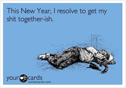 This New Year, I resolve to get my shit together-ish.