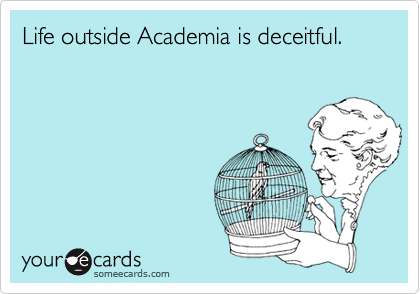 Life outside Academia is deceitful.