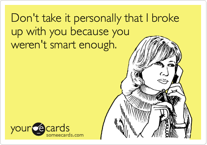 Don't take it personally that I broke up with you because you
