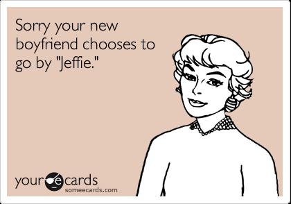 "Sorry your newboyfriend chooses togo by ""Jeffie."""
