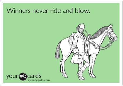 Winners never ride and blow.