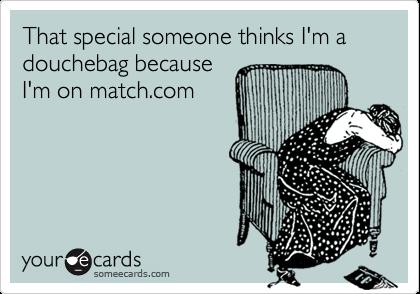 That special someone thinks I'm a douchebag because I'm on match.com