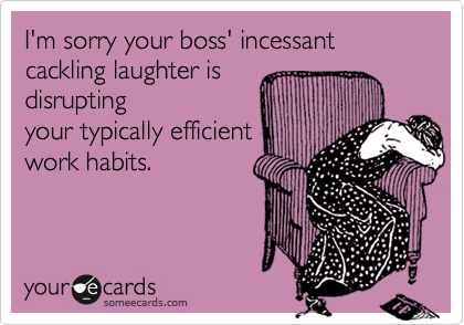 I'm sorry your boss' incessant cackling laughter is 