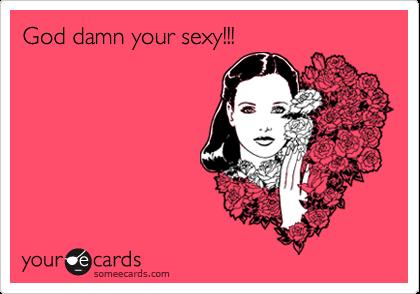 God damn your sexy!!!