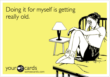 Doing it for myself is gettingreally old.