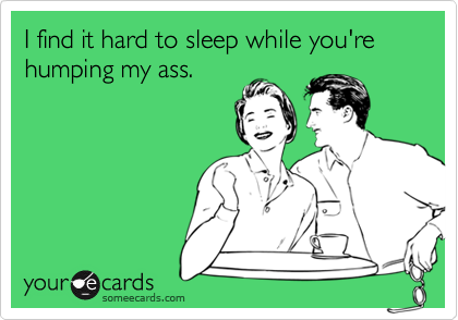 I find it hard to sleep while you're humping my ass.