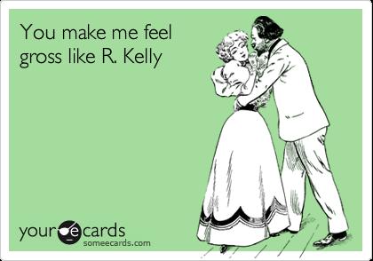 You make me feelgross like R. Kelly