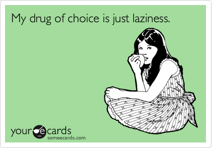 My drug of choice is just laziness.