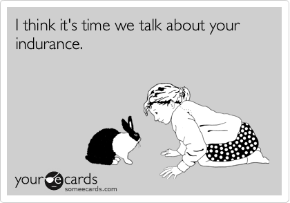 I think it's time we talk about your indurance.