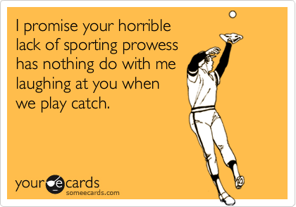 I promise your horriblelack of sporting prowesshas nothing do with melaughing at you whenwe play catch.