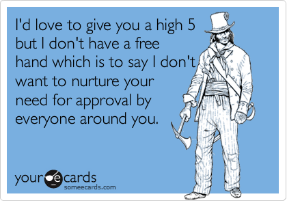 I'd love to give you a high 5but I don't have a freehand which is to say I don'twant to nurture yourneed for approval byeveryone around you.