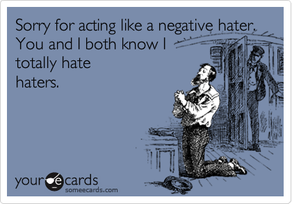 Sorry for acting like a negative hater. You and I both know I