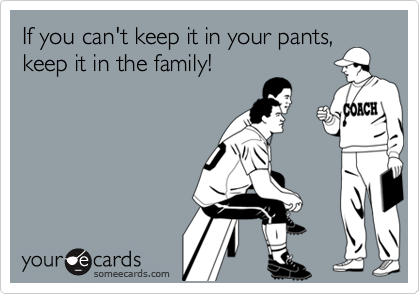 If you can't keep it in your pants,keep it in the family!
