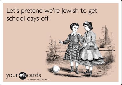 Let's pretend we're Jewish to get school days off.