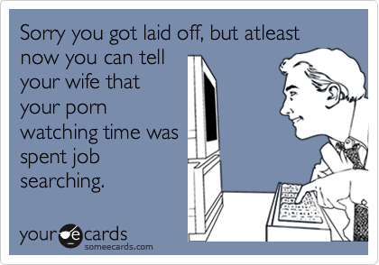 Sorry you got laid off, but atleast now you can tell