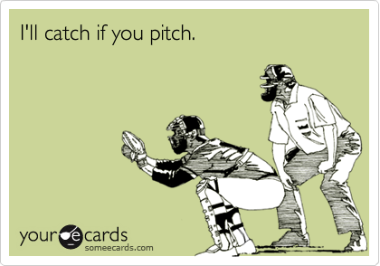 I'll catch if you pitch.