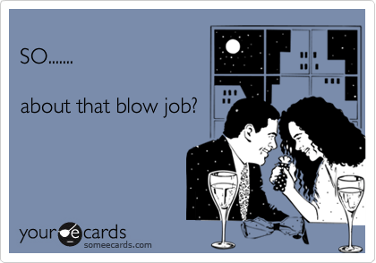 SO.......about that blow job?