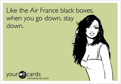 Like the Air France black boxes, when you go down, stay down.