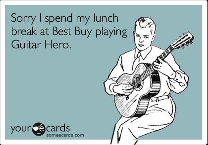 Sorry I spend my lunchbreak at Best Buy playingGuitar Hero.