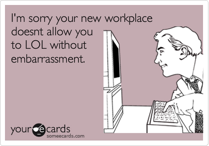 I'm sorry your new workplace doesnt allow youto LOL withoutembarrassment.