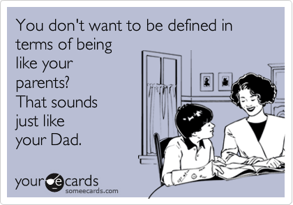 You don't want to be defined interms of beinglike yourparents?That sounds just like your Dad.