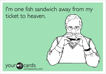 I'm one fish sandwich away from my ticket to heaven.