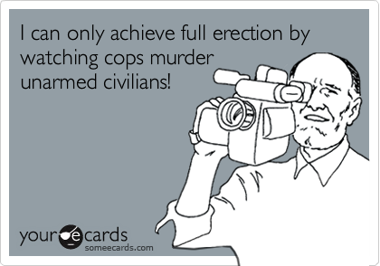 I can only achieve full erection by watching cops murderunarmed civilians!