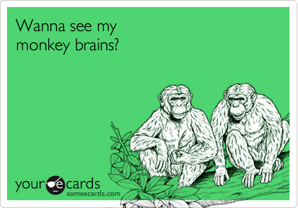 Wanna see my monkey brains?