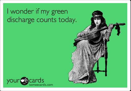 I wonder if my greendischarge counts today.