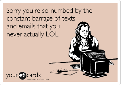 Sorry you're so numbed by the constant barrage of texts and emails that you never actually LOL.