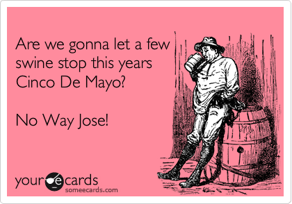 Are we gonna let a fewswine stop this years Cinco De Mayo? No Way Jose!
