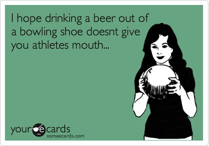 I hope drinking a beer out of a bowling shoe doesnt give you athletes mouth...