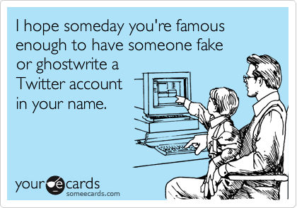 I hope someday you're famous enough to have someone fake 